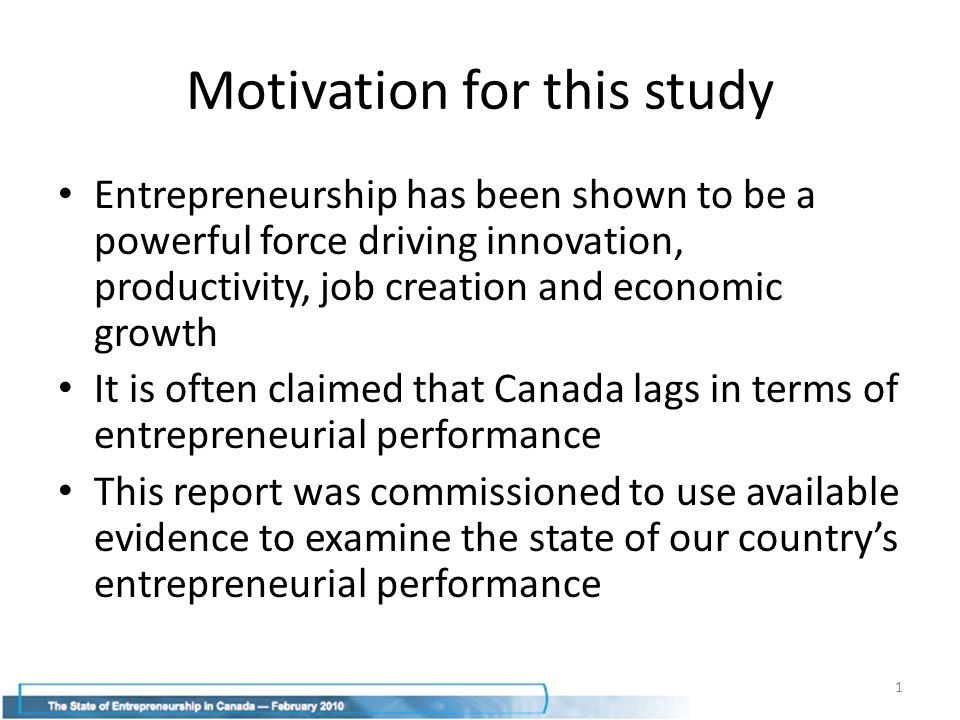Motivation for this study Entrepreneurship has been shown to be a powerful force driving innovation, productivity, job creation and economic growth It is often claimed that Canada lags in terms of entrepreneurial performance This report was commissioned to use available evidence to examine the state of our country's entrepreneurial performance 1
