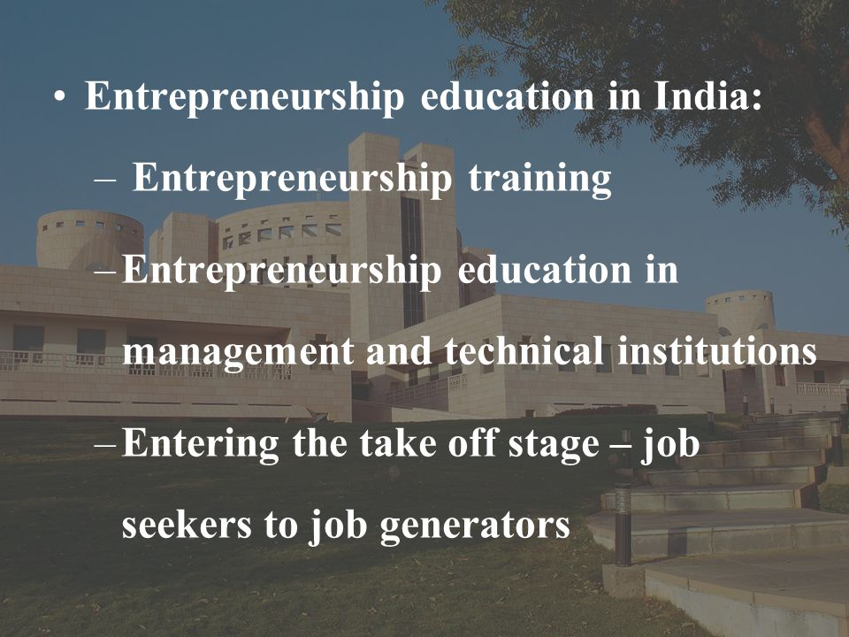 Entrepreneurship education in India: – Entrepreneurship training –Entrepreneurship education in management and technical institutions –Entering the take off stage – job seekers to job generators