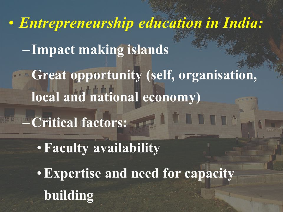 Entrepreneurship education in India: –Impact making islands –Great opportunity (self, organisation, local and national economy) –Critical factors: Faculty availability Expertise and need for capacity building