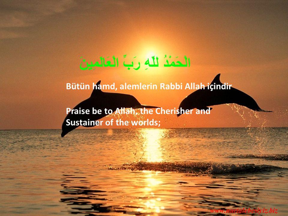 Praise be to Allah, the Cherisher and Sustainer of the worlds; Bütün hamd, alemlerin Rabbi Allah içindir www.nurtalebesiyiz.biz الْحَمْدُ للّهِ رَبِّ الْعَالَمِينَ