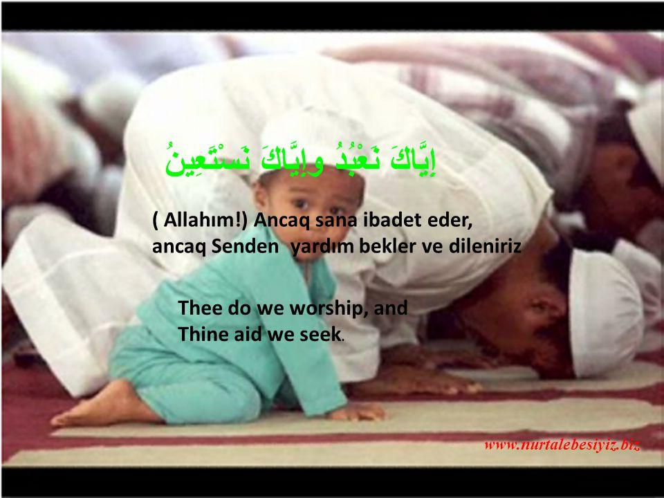 ( Allahım!) Ancaq sana ibadet eder, ancaq Senden yardım bekler ve dileniriz Thee do we worship, and Thine aid we seek.