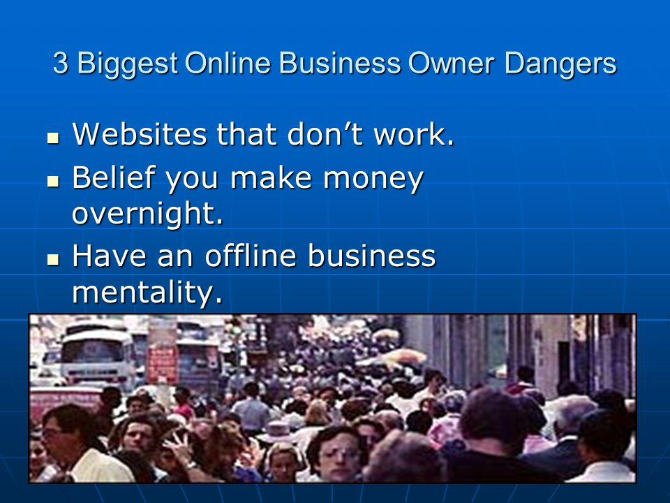 3 Biggest Online Business Owner Dangers Websites that don't work. Websites that don't work. Belief you make money overnight. Belief you make money ove