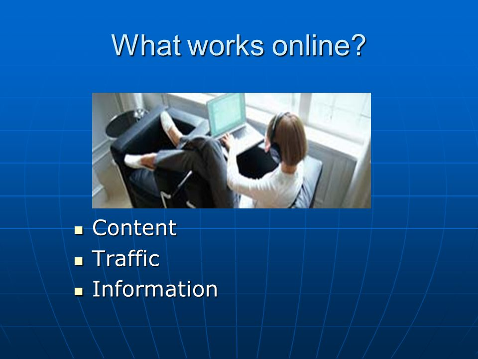 What works online? Content Content Traffic Traffic Information Information