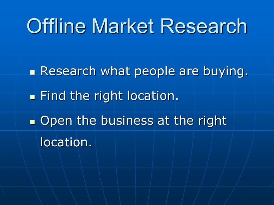 Offline Market Research Research what people are buying. Research what people are buying. Find the right location. Find the right location. Open the b