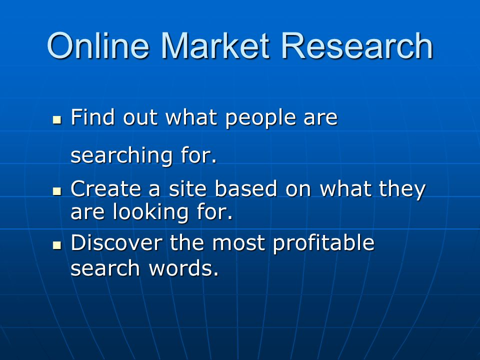 Online Market Research Find out what people are searching for. Find out what people are searching for. Create a site based on what they are looking fo