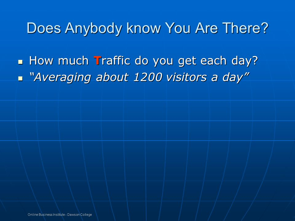 Online Business Institute - Dawson College Does Anybody know You Are There? How much Traffic do you get each day? How much Traffic do you get each day