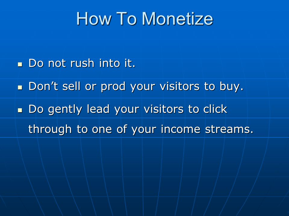 How To Monetize Do not rush into it. Do not rush into it. Don't sell or prod your visitors to buy. Don't sell or prod your visitors to buy. Do gently