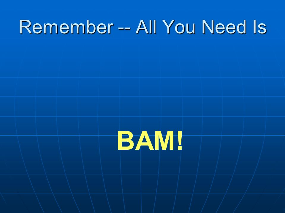 Remember -- All You Need Is BAM!