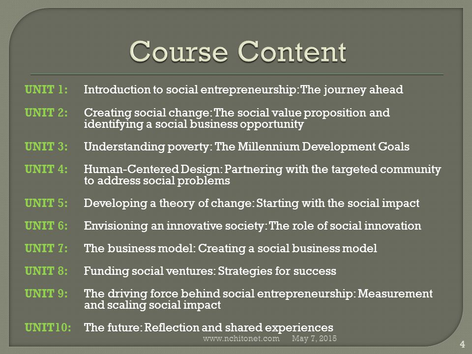 UNIT 1: Introduction to social entrepreneurship: The journey ahead UNIT 2:Creating social change: The social value proposition and identifying a social business opportunity UNIT 3:Understanding poverty: The Millennium Development Goals UNIT 4:Human-Centered Design: Partnering with the targeted community to address social problems UNIT 5:Developing a theory of change: Starting with the social impact UNIT 6:Envisioning an innovative society: The role of social innovation UNIT 7:The business model: Creating a social business model UNIT 8:Funding social ventures: Strategies for success UNIT 9:The driving force behind social entrepreneurship: Measurement and scaling social impact UNIT10:The future: Reflection and shared experiences May 7, 2015www.nchitonet.com 4