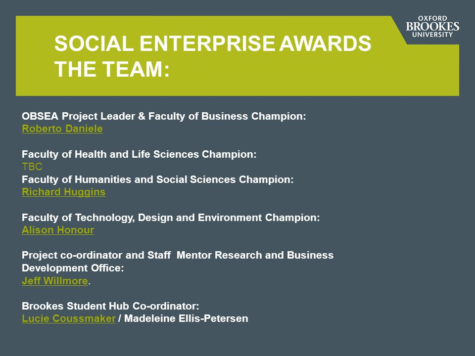 SOCIAL ENTERPRISE AWARDS THE TEAM: OBSEA Project Leader & Faculty of Business Champion: Roberto Daniele Roberto Daniele Faculty of Health and Life Sciences Champion: TBC Faculty of Humanities and Social Sciences Champion: Richard Huggins Richard Huggins Faculty of Technology, Design and Environment Champion: Alison Honour Alison Honour Project co-ordinator and Staff Mentor Research and Business Development Office: Jeff Willmore.