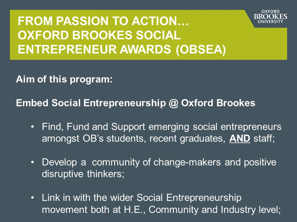 Aim of this program: Embed Social Entrepreneurship @ Oxford Brookes Find, Fund and Support emerging social entrepreneurs amongst OB's students, recent graduates, AND staff; Develop a community of change-makers and positive disruptive thinkers; Link in with the wider Social Entrepreneurship movement both at H.E., Community and Industry level;