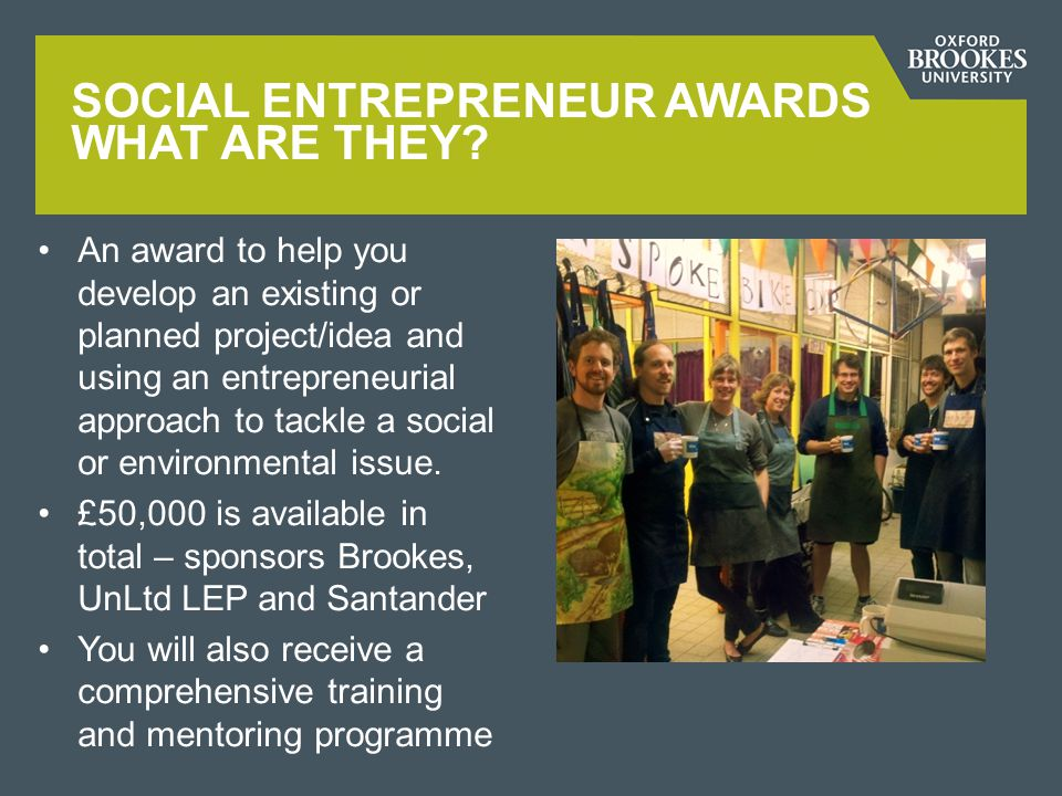 This initiative is open to ALL students recent graduates and staff You DO NOT need a business background/skills to apply You DO need passion, determination and drive to be a changemaker - wanting to make the world a better place SOCIAL ENTREPRENEUR AWARDS WHO IS ELIGIBLE?
