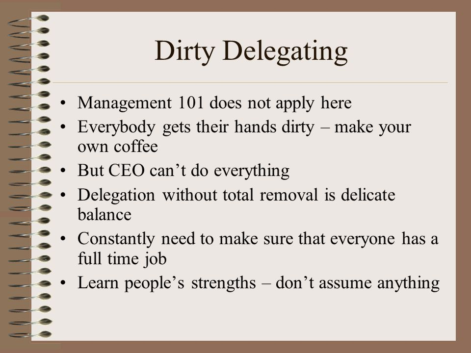 Dirty Delegating Management 101 does not apply here Everybody gets their hands dirty – make your own coffee But CEO can't do everything Delegation without total removal is delicate balance Constantly need to make sure that everyone has a full time job Learn people's strengths – don't assume anything