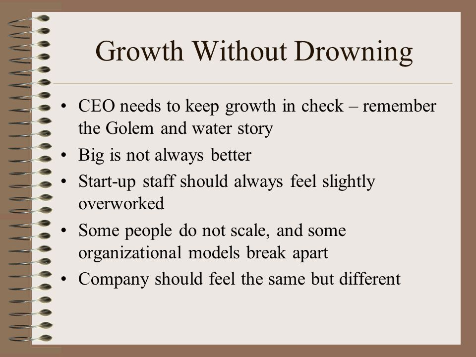 Growth Without Drowning CEO needs to keep growth in check – remember the Golem and water story Big is not always better Start-up staff should always feel slightly overworked Some people do not scale, and some organizational models break apart Company should feel the same but different