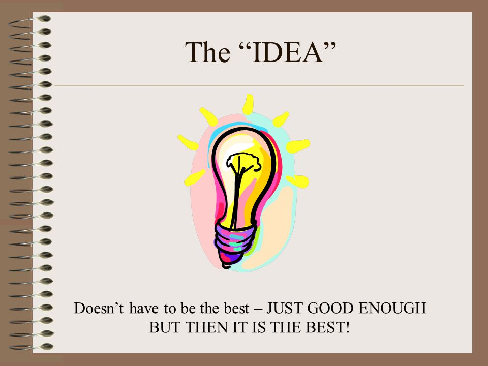 """The """"IDEA"""" Doesn't have to be the best – JUST GOOD ENOUGH BUT THEN IT IS THE BEST!"""