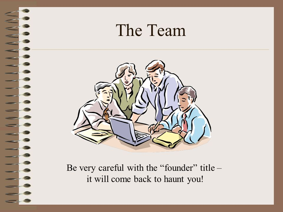 The Team Be very careful with the founder title – it will come back to haunt you!
