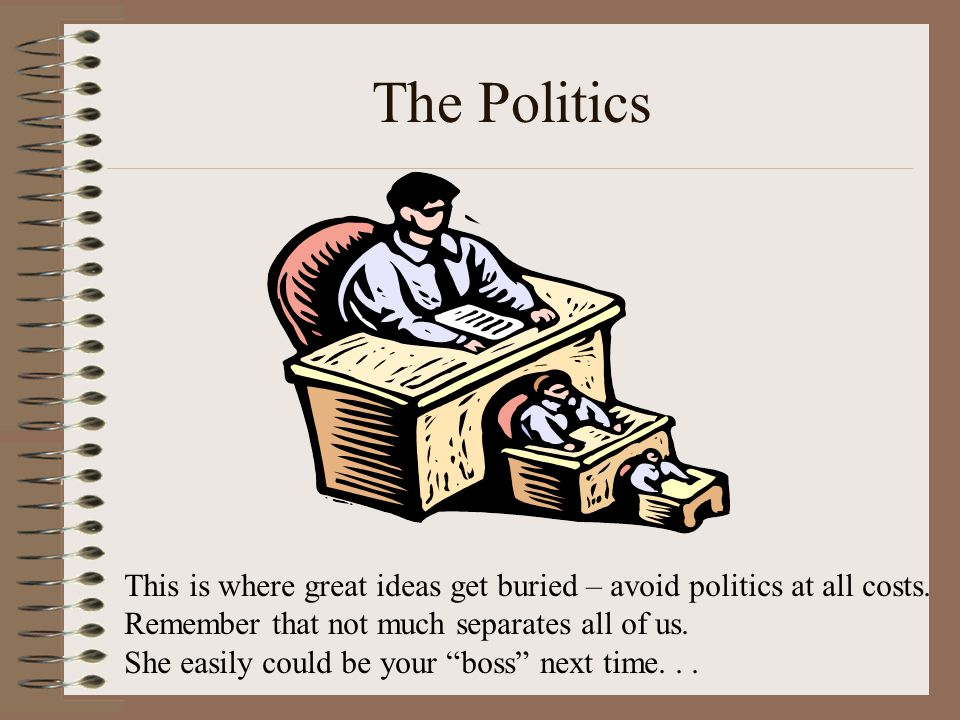 The Politics This is where great ideas get buried – avoid politics at all costs. Remember that not much separates all of us. She easily could be your