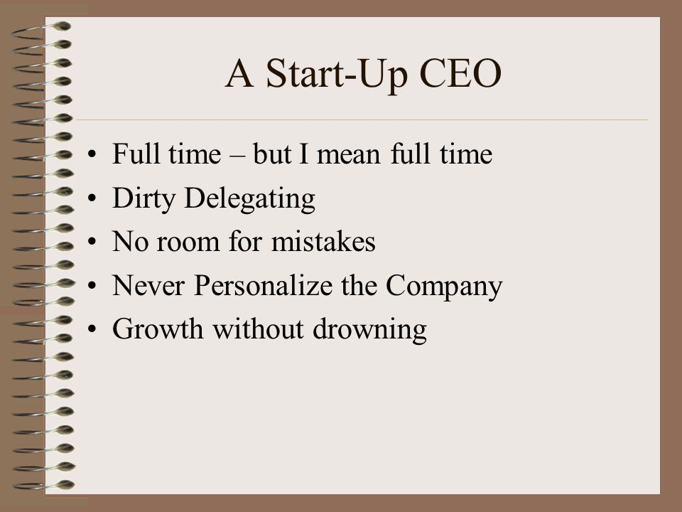 A Start-Up CEO Full time – but I mean full time Dirty Delegating No room for mistakes Never Personalize the Company Growth without drowning
