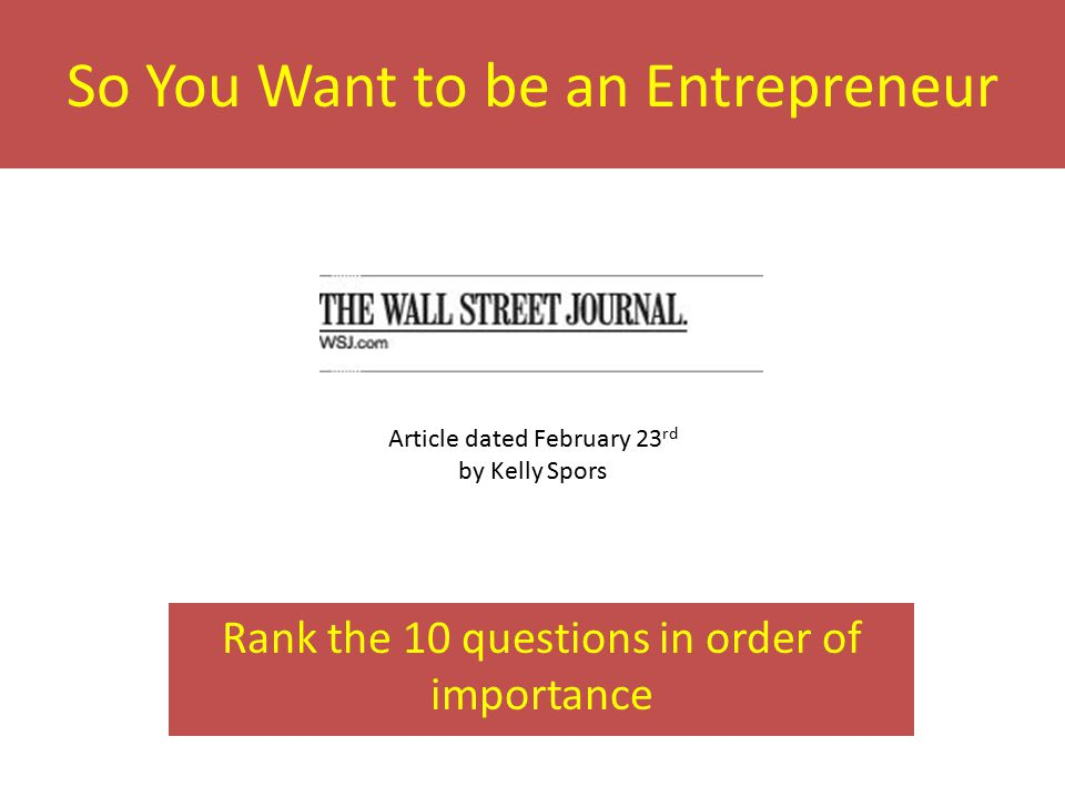 So You Want to be an Entrepreneur Rank the 10 questions in order of importance Article dated February 23 rd by Kelly Spors