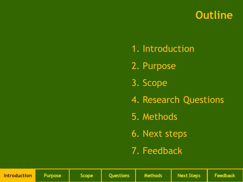 1. Introduction 2. Purpose 3. Scope 4. Research Questions 5. Methods 6. Next steps 7. Feedback Outline IntroductionPurposeScopeQuestionsMethodsNext St