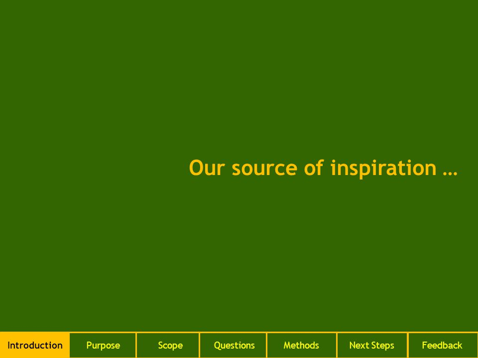 Our source of inspiration … IntroductionPurposeScopeQuestionsMethodsNext StepsFeedback