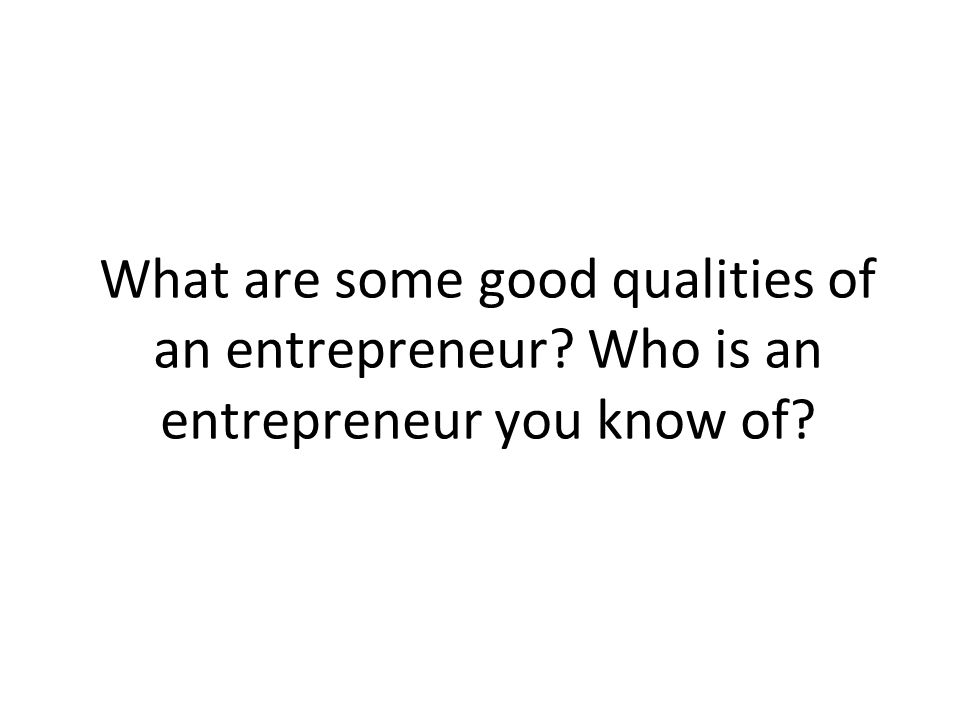 What are some good qualities of an entrepreneur Who is an entrepreneur you know of