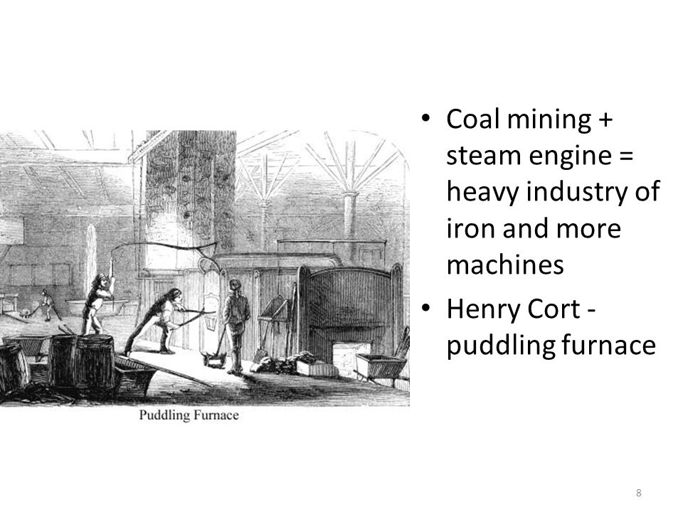 8 Coal mining + steam engine = heavy industry of iron and more machines Henry Cort - puddling furnace