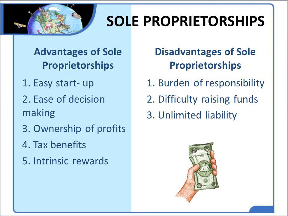 SOLE PROPRIETORSHIPS 1. Easy start- up 2. Ease of decision making 3. Ownership of profits 4. Tax benefits 5. Intrinsic rewards 1. Burden of responsibi
