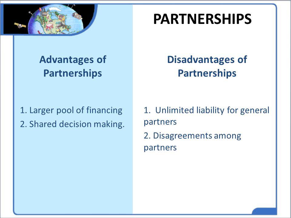 PARTNERSHIPS Advantages of Partnerships 1. Larger pool of financing 2. Shared decision making. Disadvantages of Partnerships 1. Unlimited liability fo