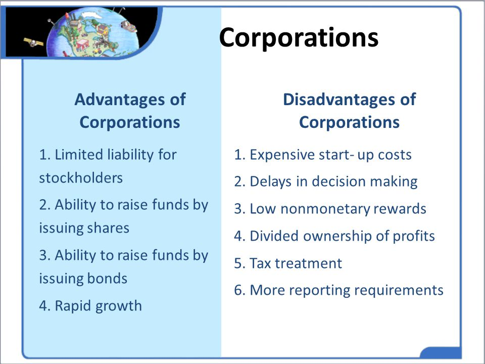 Advantages of Corporations 1. Limited liability for stockholders 2. Ability to raise funds by issuing shares 3. Ability to raise funds by issuing bond
