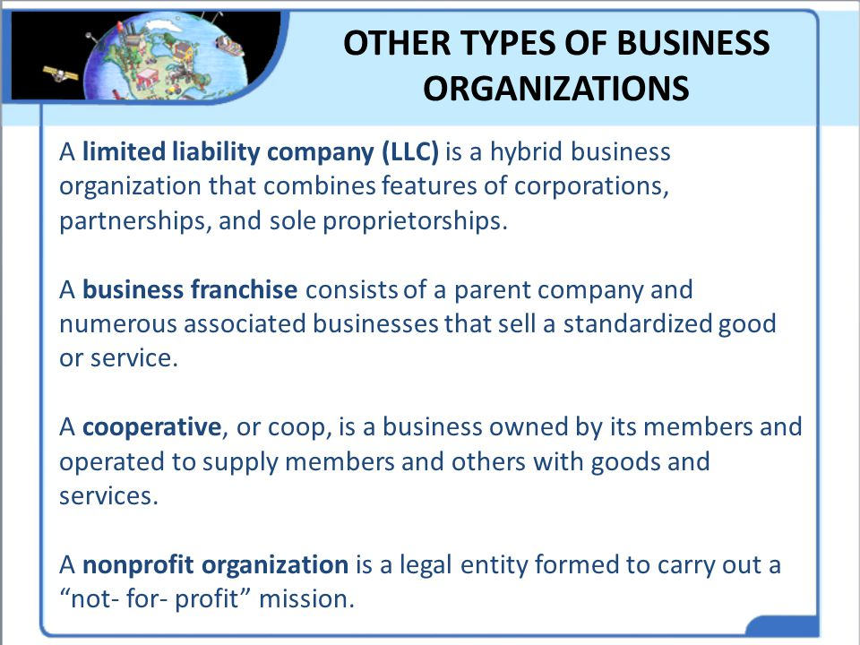 OTHER TYPES OF BUSINESS ORGANIZATIONS A limited liability company (LLC) is a hybrid business organization that combines features of corporations, part