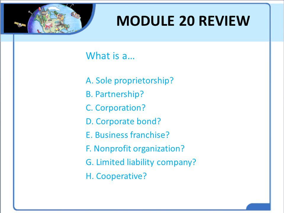 MODULE 20 REVIEW What is a… A. Sole proprietorship? B. Partnership? C. Corporation? D. Corporate bond? E. Business franchise? F. Nonprofit organizatio