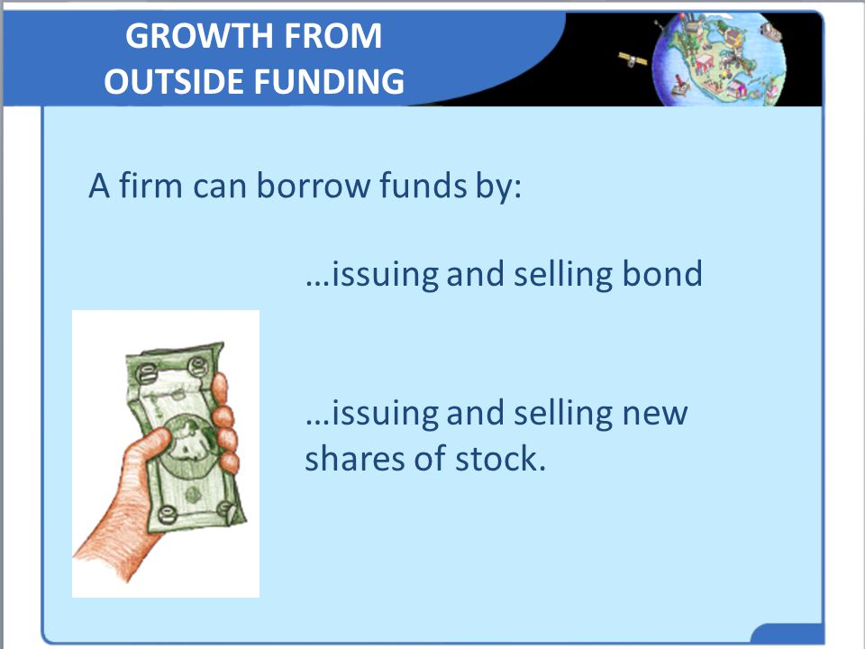 GROWTH FROM OUTSIDE FUNDING A firm can borrow funds by: …issuing and selling bond …issuing and selling new shares of stock.