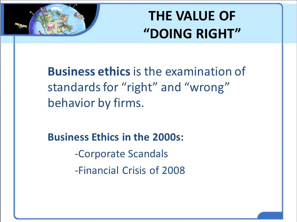 """THE VALUE OF """"DOING RIGHT"""" Business ethics is the examination of standards for """"right"""" and """"wrong"""" behavior by firms. Business Ethics in the 2000s: -C"""