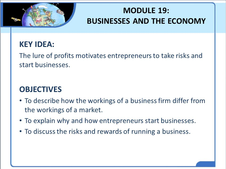 MODULE 19: BUSINESSES AND THE ECONOMY KEY IDEA: The lure of profits motivates entrepreneurs to take risks and start businesses. OBJECTIVES To describe