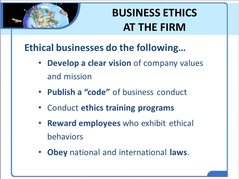 """BUSINESS ETHICS AT THE FIRM Ethical businesses do the following… Develop a clear vision of company values and mission Publish a """"code"""" of business con"""