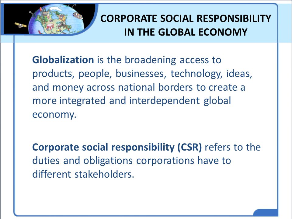 CORPORATE SOCIAL RESPONSIBILITY IN THE GLOBAL ECONOMY Globalization is the broadening access to products, people, businesses, technology, ideas, and m