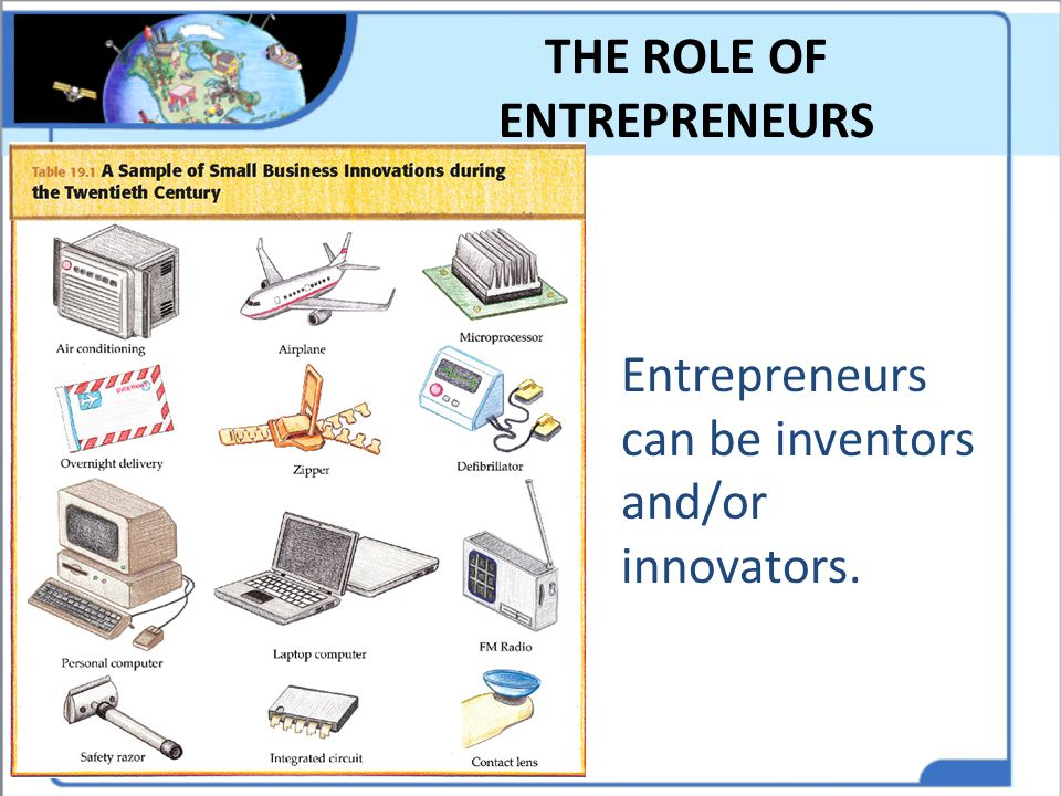 THE ROLE OF ENTREPRENEURS Entrepreneurs can be inventors and/or innovators.