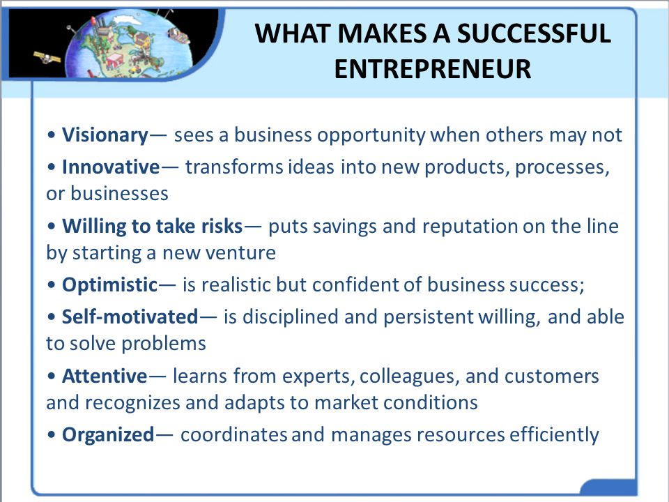 WHAT MAKES A SUCCESSFUL ENTREPRENEUR Visionary— sees a business opportunity when others may not Innovative— transforms ideas into new products, proces
