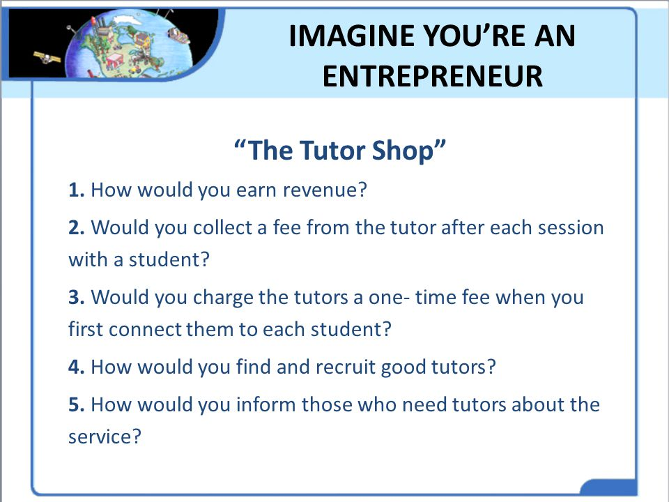 """IMAGINE YOU'RE AN ENTREPRENEUR """"The Tutor Shop"""" 1. How would you earn revenue? 2. Would you collect a fee from the tutor after each session with a stu"""