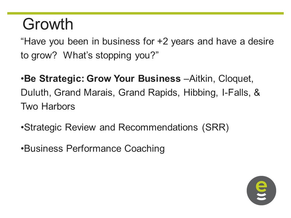 Growth Have you been in business for +2 years and have a desire to grow.