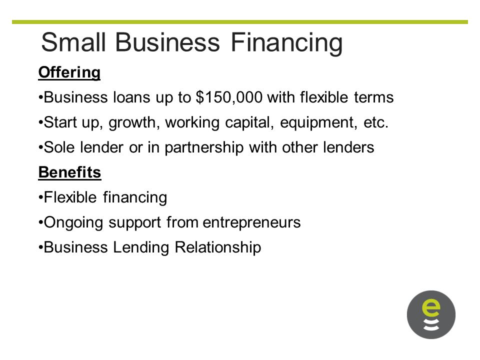Small Business Financing Offering Business loans up to $150,000 with flexible terms Start up, growth, working capital, equipment, etc.