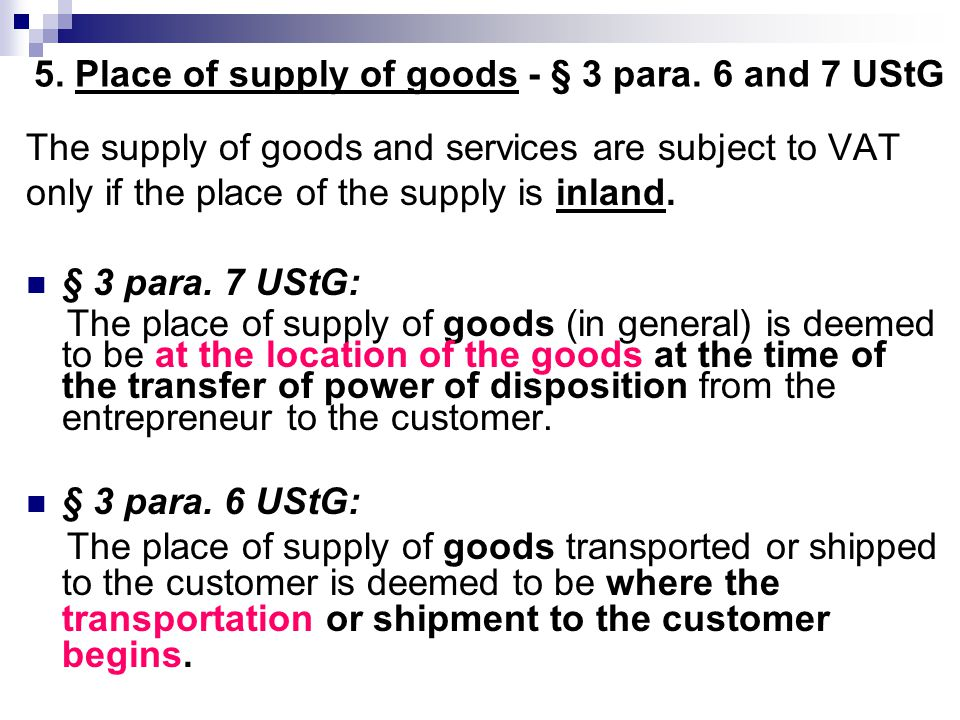 5. Place of supply of goods - § 3 para. 6 and 7 UStG The supply of goods and services are subject to VAT only if the place of the supply is inland. §