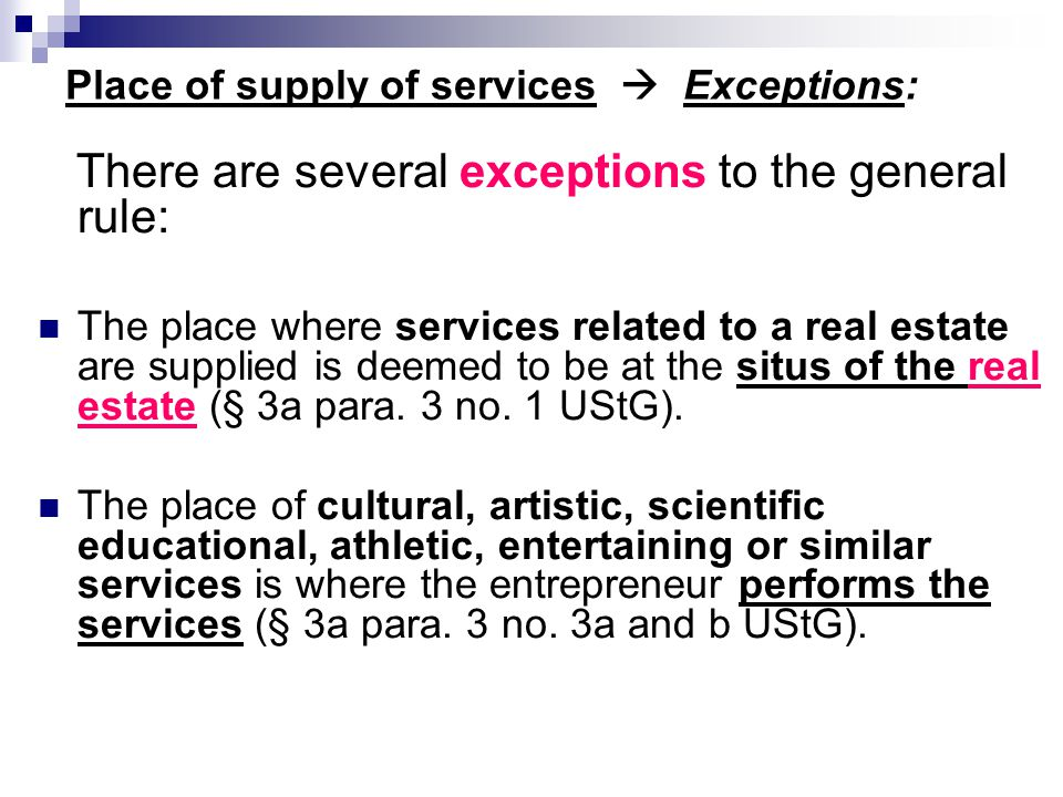 Place of supply of services  Exceptions: There are several exceptions to the general rule: The place where services related to a real estate are supp