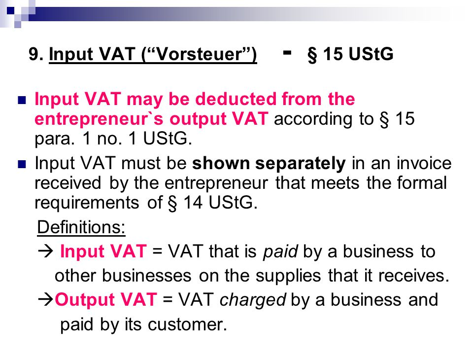 "9. Input VAT (""Vorsteuer"") - § 15 UStG Input VAT may be deducted from the entrepreneur`s output VAT according to § 15 para. 1 no. 1 UStG. Input VAT mu"