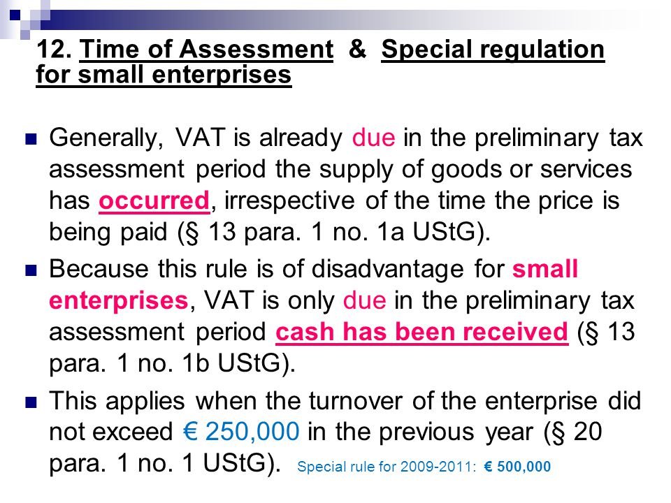 12. Time of Assessment & Special regulation for small enterprises Generally, VAT is already due in the preliminary tax assessment period the supply of