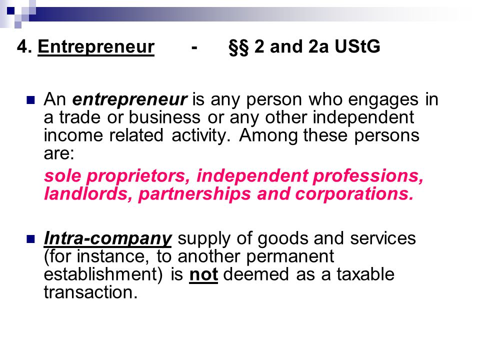 4. Entrepreneur - §§ 2 and 2a UStG An entrepreneur is any person who engages in a trade or business or any other independent income related activity.