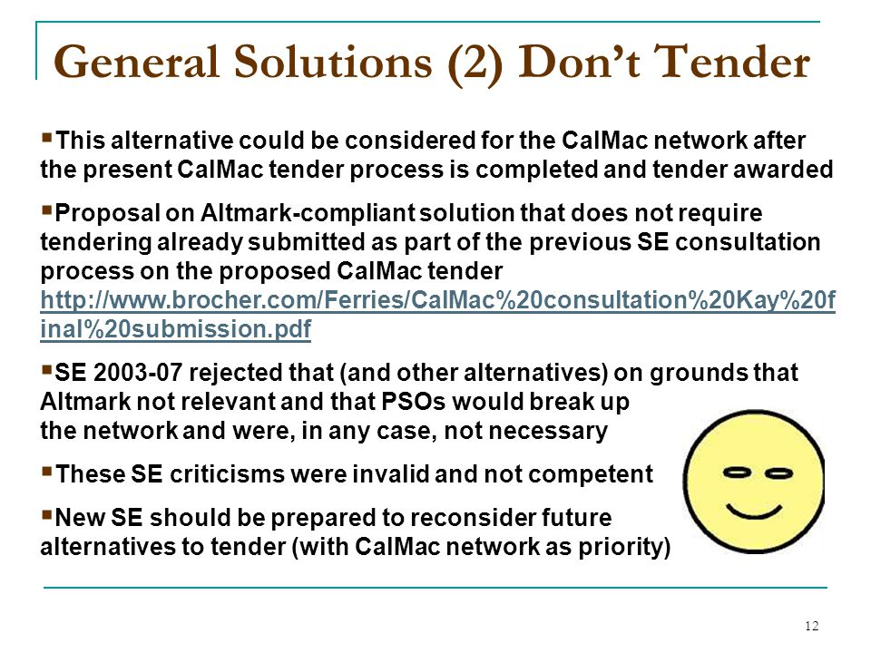12 General Solutions (2) Don't Tender  This alternative could be considered for the CalMac network after the present CalMac tender process is completed and tender awarded  Proposal on Altmark-compliant solution that does not require tendering already submitted as part of the previous SE consultation process on the proposed CalMac tender http://www.brocher.com/Ferries/CalMac%20consultation%20Kay%20f inal%20submission.pdf http://www.brocher.com/Ferries/CalMac%20consultation%20Kay%20f inal%20submission.pdf  SE 2003-07 rejected that (and other alternatives) on grounds that Altmark not relevant and that PSOs would break up the network and were, in any case, not necessary  These SE criticisms were invalid and not competent  New SE should be prepared to reconsider future alternatives to tender (with CalMac network as priority)
