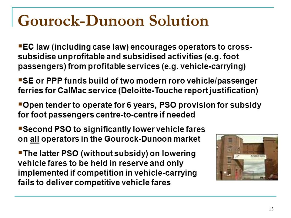 13 Gourock-Dunoon Solution  EC law (including case law) encourages operators to cross- subsidise unprofitable and subsidised activities (e.g. foot pa
