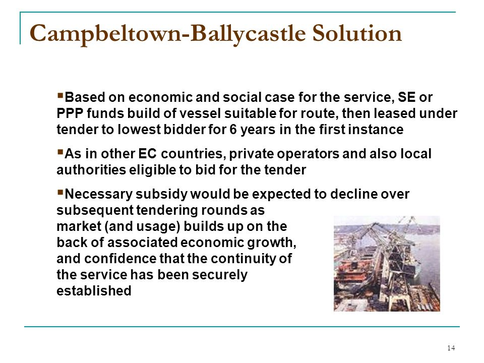 14 Campbeltown-Ballycastle Solution  Based on economic and social case for the service, SE or PPP funds build of vessel suitable for route, then leased under tender to lowest bidder for 6 years in the first instance  As in other EC countries, private operators and also local authorities eligible to bid for the tender  Necessary subsidy would be expected to decline over subsequent tendering rounds as market (and usage) builds up on the back of associated economic growth, and confidence that the continuity of the service has been securely established